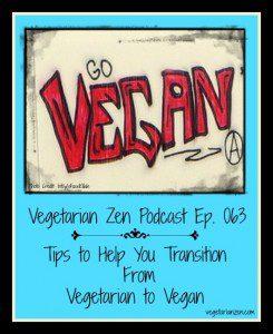 Vegetarian Zen Podcast Episode 063 -Tips to Help You Transition from Vegetarian to Vegan http://www.vegetarianzen.com