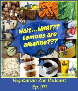 VZ071 - Wait..what Lemons are alkaline http://www.vegetarianzen.com