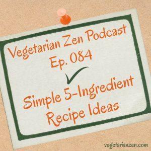 VZ084 - Simple 5-Ingredient Recipe Ideas http://www.vegetarianzen.com