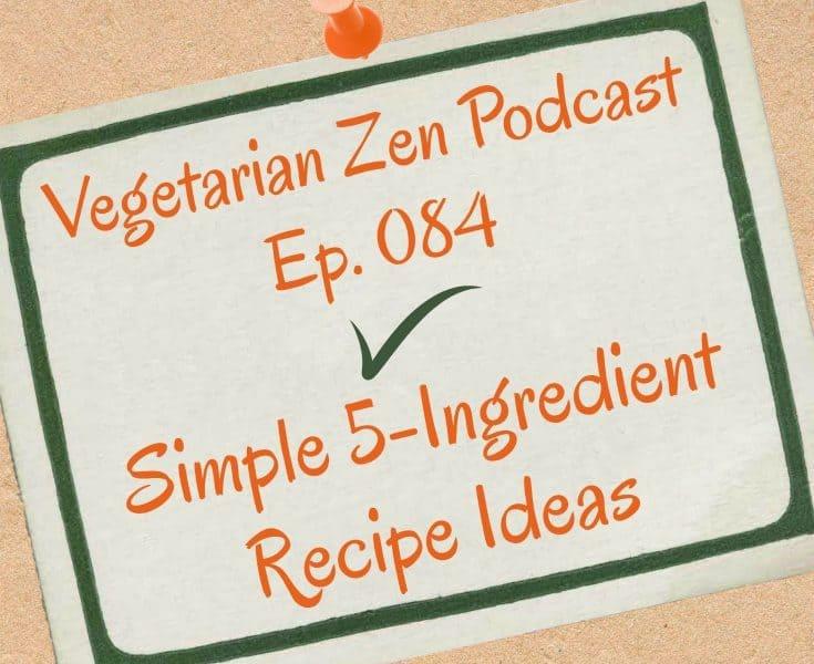 VZ084 - Simple 5-Ingredient Recipe Ideas https://www.vegetarianzen.com