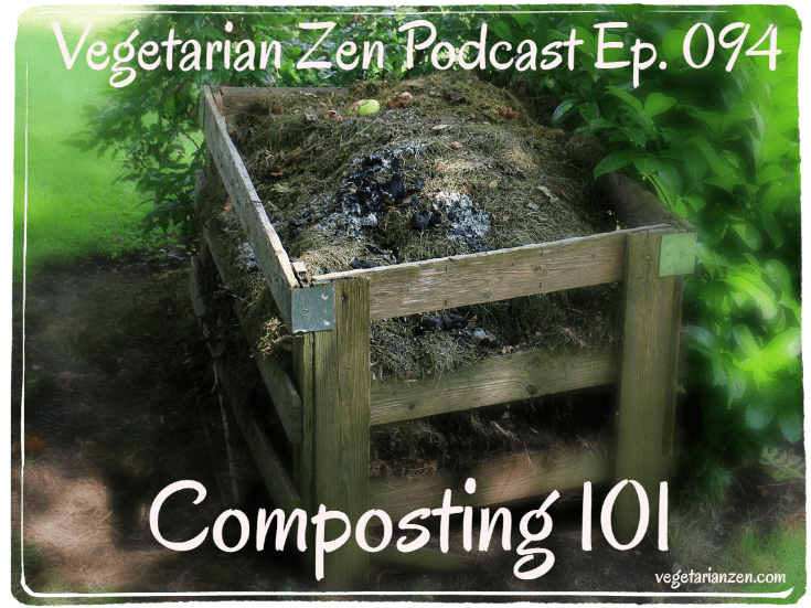 Vegetarian Zen Podcast Episode 094 - Composting 101 https://www.vegetarianzen.com