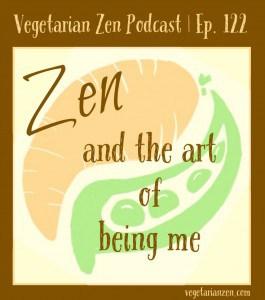 Vegetarian zen podcast episode 122 - Zen and the art of being me http://www.vegetarianzen.com