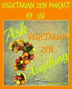 Vegetarian Zen podcast episode 126 - ask vegetarian zen anything http://www.vegetarianzen.com