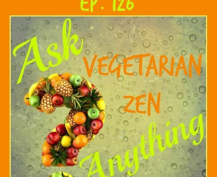 Vegetarian Zen podcast episode 126 - ask vegetarian zen anything http://www.vegetarianzen.com