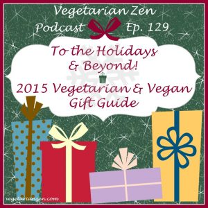 Vegetarian Zen podcast episode 129 - To the Holidays and Beyond! 2015 Vegetarian and Vegan Gift Guide http://www.vegetarianzen.com