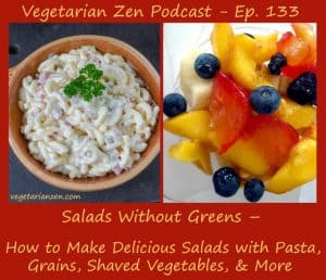 vegetarian zen podcast episode 133 - Salads without greens - how to make delicious salads with pasta, grains, shaved vegetables and more http://www.vegetarianzen.com