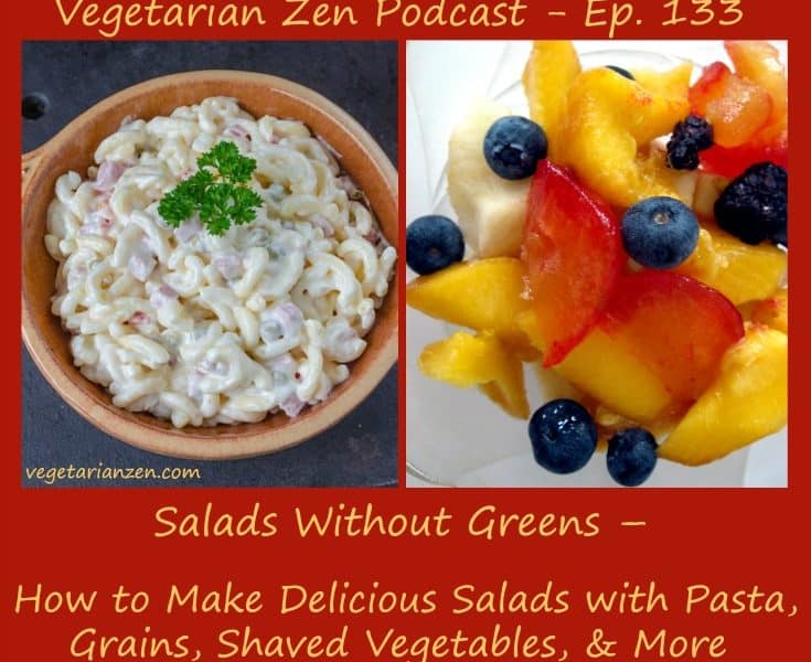 vegetarian zen podcast episode 133 - Salads without greens - how to make delicious salads with pasta, grains, shaved vegetables and more https://www.vegetarianzen.com