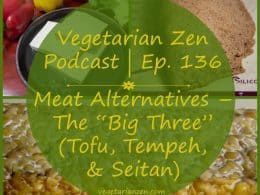 "Vegetarian Zen podcast episode 136 - Meat Alternatives ""the big three"" (Tofu, Tempeh, & Seitan) http://www.vegetarianzen.com"