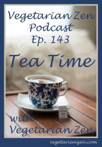 vegetarian zen podcast episode 143 - Tea Time with Vegetarian Zen http://www.vegetarianzen.com
