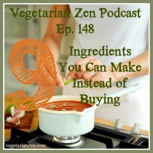 vegetarian zen podcast episode 148 - 9 ingredients you can make instead of buying http://www.vegetarianzen.com