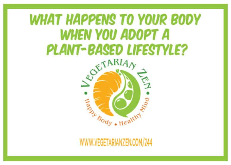 vegetarian zen podcast episode 244 - What Happens to Your Body When You Adopt a Plant Based Lifestyle?
