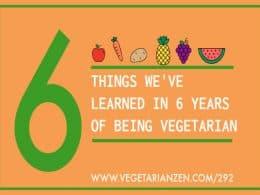 vegetarian zen podcast episode 292 - 6 things we've learned in 6 years of being vegetarian