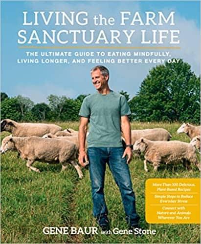 Living the Farm Sanctuary Life: The Ultimate Guide to Eating Mindfully, Living Longer, and Feeling Better Every Day